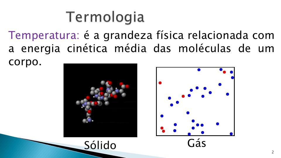 Termologia Temperatura: é a grandeza física relacionada com a energia cinética média das moléculas de um corpo.