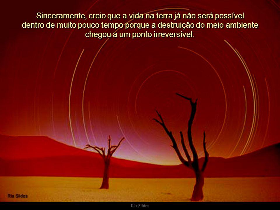 Sinceramente, creio que a vida na terra já não será possível dentro de muito pouco tempo porque a destruição do meio ambiente chegou a um ponto irreversível.