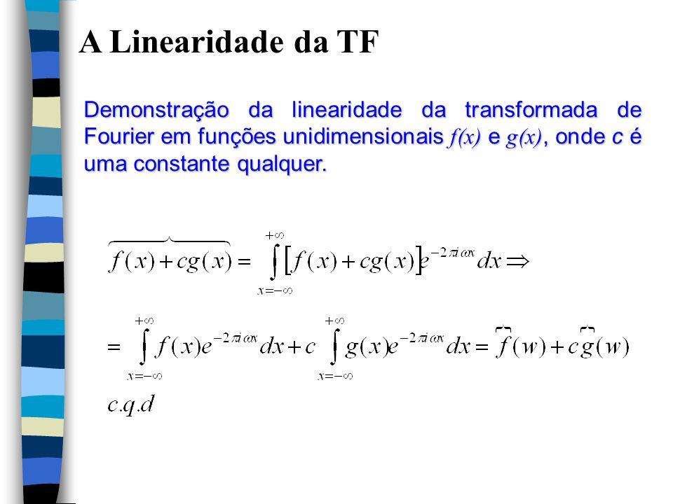A Linearidade da TF Demonstração da linearidade da transformada de Fourier em funções unidimensionais f(x) e g(x), onde c é uma constante qualquer.