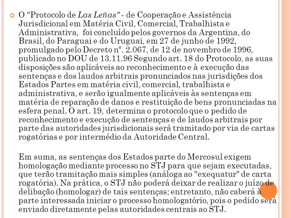 O Protocolo de Las Leñas - de Cooperação e Assistência Jurisdicional em Matéria Civil, Comercial, Trabalhista e Administrativa, foi concluído pelos governos da Argentina, do Brasil, do Paraguai e do Uruguai, em 27 de junho de 1992, promulgado pelo Decreto nº. 2.067, de 12 de novembro de 1996, publicado no DOU de 13.11.96 Segundo art. 18 do Protocolo, as suas disposições são aplicáveis ao reconhecimento e à execução das sentenças e dos laudos arbitrais pronunciados nas jurisdições dos Estados Partes em matéria civil, comercial, trabalhista e administrativa, e serão igualmente aplicáveis às sentenças em matéria de reparação de danos e restituição de bens pronunciadas na esfera penal. O art. 19, determina o protocolo que o pedido de reconhecimento e execução de sentenças e de laudos arbitrais por parte das autoridades jurisdicionais será tramitado por via de cartas rogatórias e por intermédio da Autoridade Central.