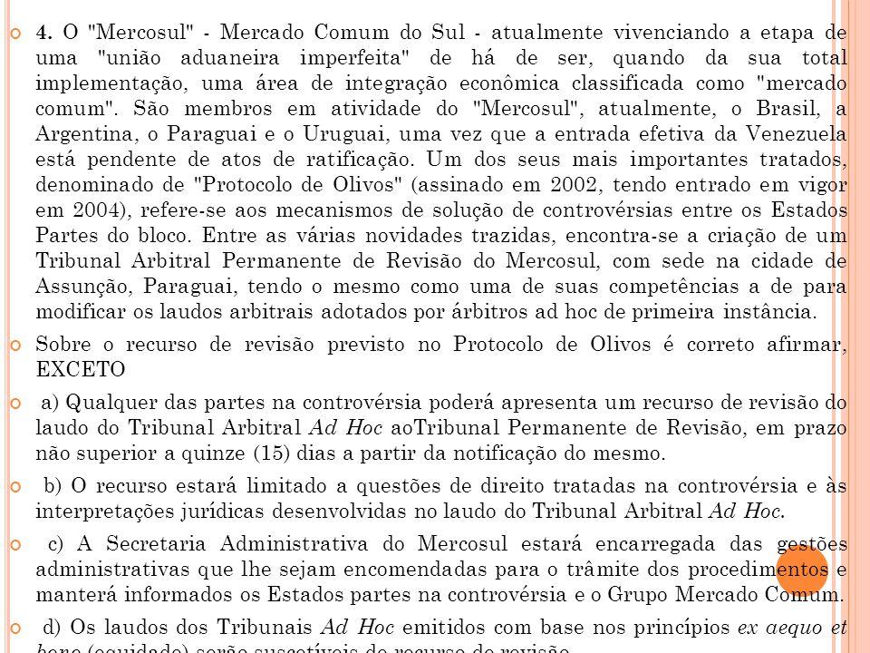 4. O Mercosul - Mercado Comum do Sul - atualmente vivenciando a etapa de uma união aduaneira imperfeita de há de ser, quando da sua total implementação, uma área de integração econômica classificada como mercado comum . São membros em atividade do Mercosul , atualmente, o Brasil, a Argentina, o Paraguai e o Uruguai, uma vez que a entrada efetiva da Venezuela está pendente de atos de ratificação. Um dos seus mais importantes tratados, denominado de Protocolo de Olivos (assinado em 2002, tendo entrado em vigor em 2004), refere-se aos mecanismos de solução de controvérsias entre os Estados Partes do bloco. Entre as várias novidades trazidas, encontra-se a criação de um Tribunal Arbitral Permanente de Revisão do Mercosul, com sede na cidade de Assunção, Paraguai, tendo o mesmo como uma de suas competências a de para modificar os laudos arbitrais adotados por árbitros ad hoc de primeira instância.