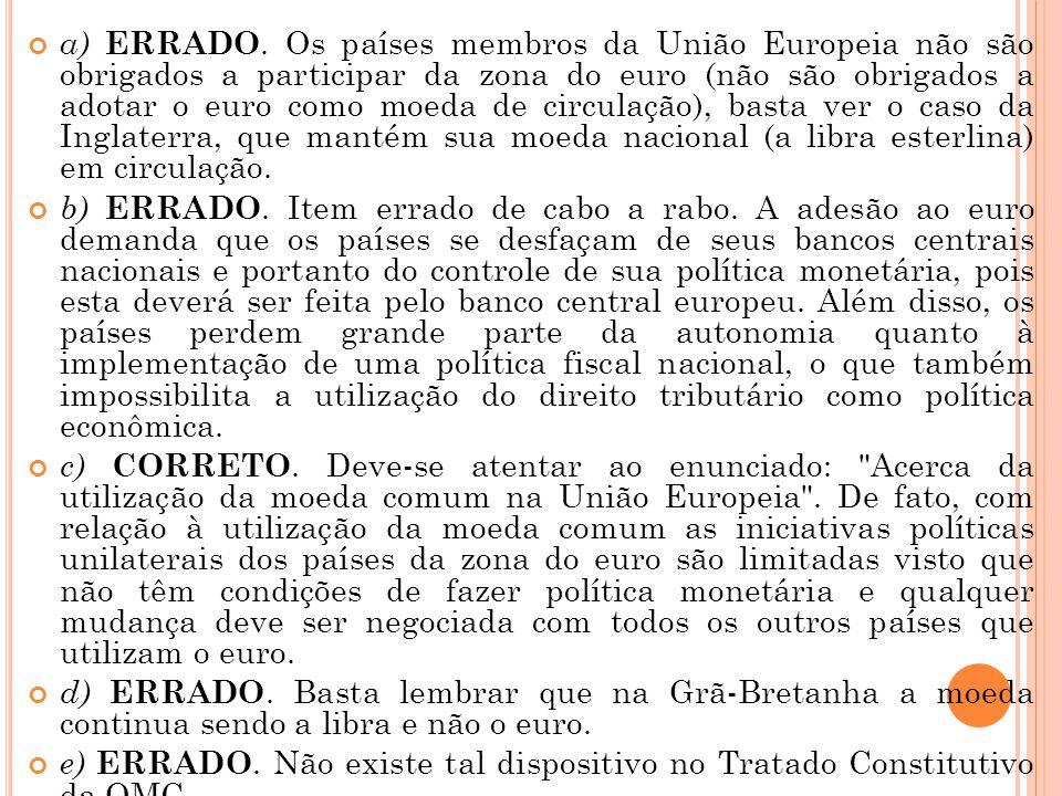 a) ERRADO. Os países membros da União Europeia não são obrigados a participar da zona do euro (não são obrigados a adotar o euro como moeda de circulação), basta ver o caso da Inglaterra, que mantém sua moeda nacional (a libra esterlina) em circulação.