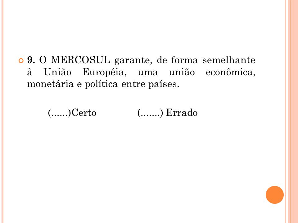 9. O MERCOSUL garante, de forma semelhante à União Européia, uma união econômica, monetária e política entre países.