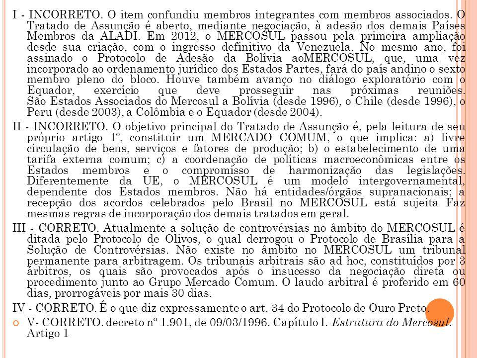 I - INCORRETO. O item confundiu membros integrantes com membros associados. O Tratado de Assunção é aberto, mediante negociação, à adesão dos demais Países Membros da ALADI. Em 2012, o MERCOSUL passou pela primeira ampliação desde sua criação, com o ingresso definitivo da Venezuela. No mesmo ano, foi assinado o Protocolo de Adesão da Bolívia aoMERCOSUL, que, uma vez incorporado ao ordenamento jurídico dos Estados Partes, fará do país andino o sexto membro pleno do bloco. Houve também avanço no diálogo exploratório com o Equador, exercício que deve prosseguir nas próximas reuniões. São Estados Associados do Mercosul a Bolívia (desde 1996), o Chile (desde 1996), o Peru (desde 2003), a Colômbia e o Equador (desde 2004).