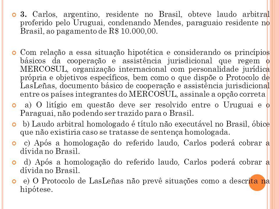 3. Carlos, argentino, residente no Brasil, obteve laudo arbitral proferido pelo Uruguai, condenando Mendes, paraguaio residente no Brasil, ao pagamento de R$ 10.000,00.