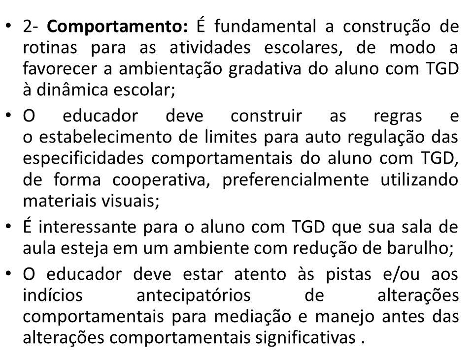 2- Comportamento: É fundamental a construção de rotinas para as atividades escolares, de modo a favorecer a ambientação gradativa do aluno com TGD à dinâmica escolar;