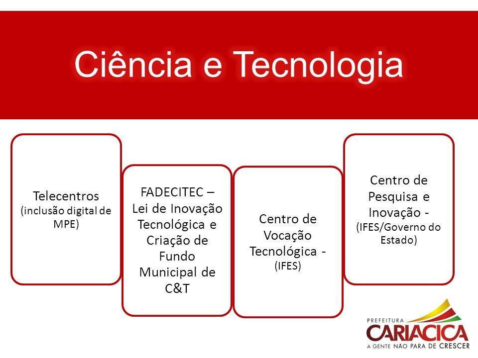 Ciência e Tecnologia Telecentros (inclusão digital de MPE) FADECITEC – Lei de Inovação Tecnológica e Criação de Fundo Municipal de C&T.