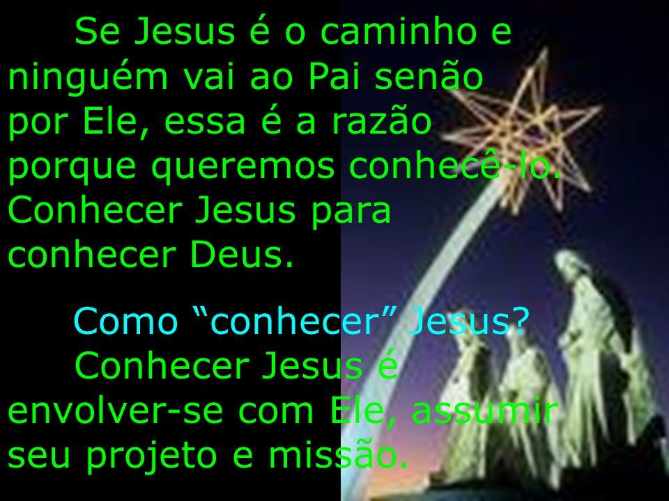 Se Jesus é o caminho e ninguém vai ao Pai senão por Ele, essa é a razão porque queremos conhecê-lo. Conhecer Jesus para conhecer Deus.