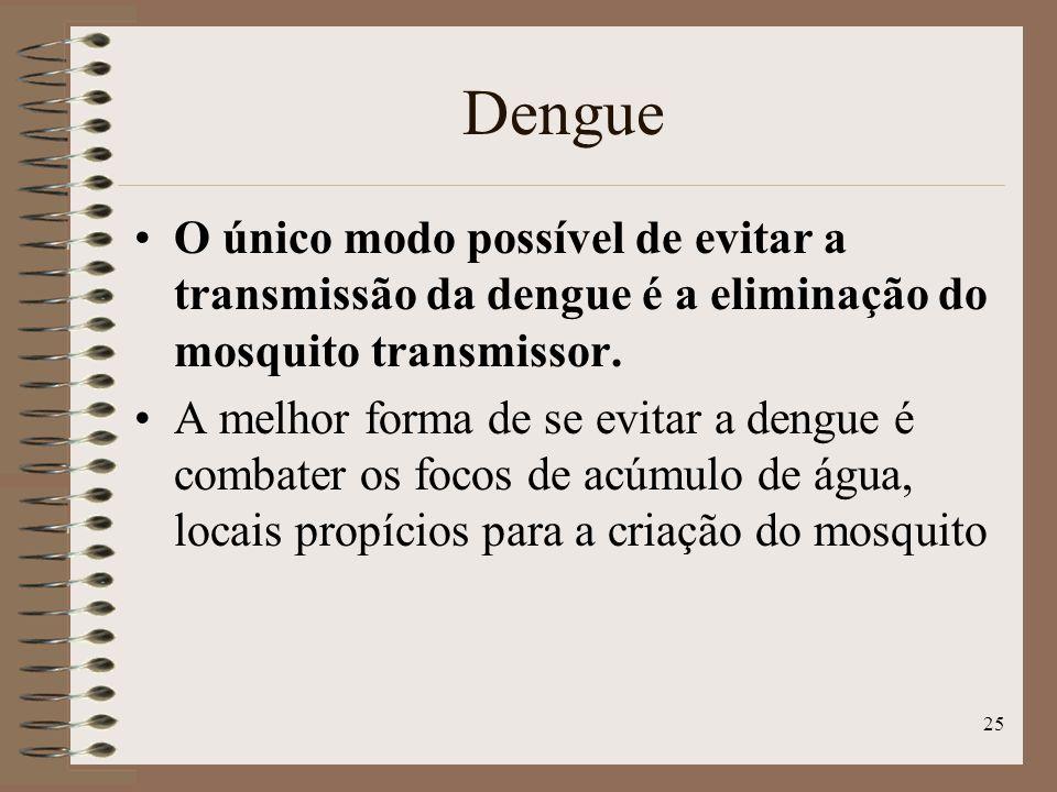 Dengue O único modo possível de evitar a transmissão da dengue é a eliminação do mosquito transmissor.