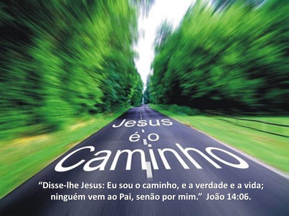 Disse-lhe Jesus: Eu sou o caminho, e a verdade e a vida; ninguém vem ao Pai, senão por mim. João 14:06.