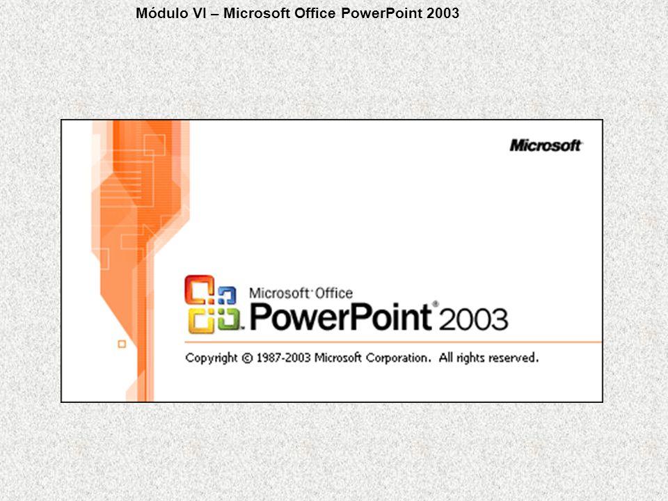 Módulo VI – Microsoft Office PowerPoint 2003