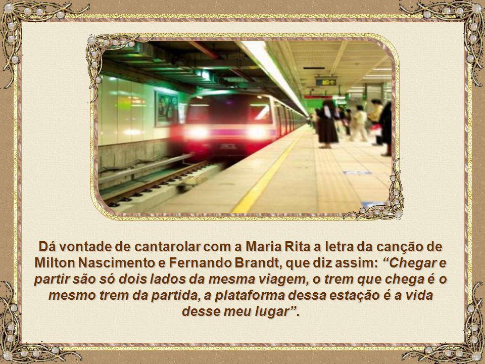 Dá vontade de cantarolar com a Maria Rita a letra da canção de Milton Nascimento e Fernando Brandt, que diz assim: Chegar e partir são só dois lados da mesma viagem, o trem que chega é o mesmo trem da partida, a plataforma dessa estação é a vida desse meu lugar .