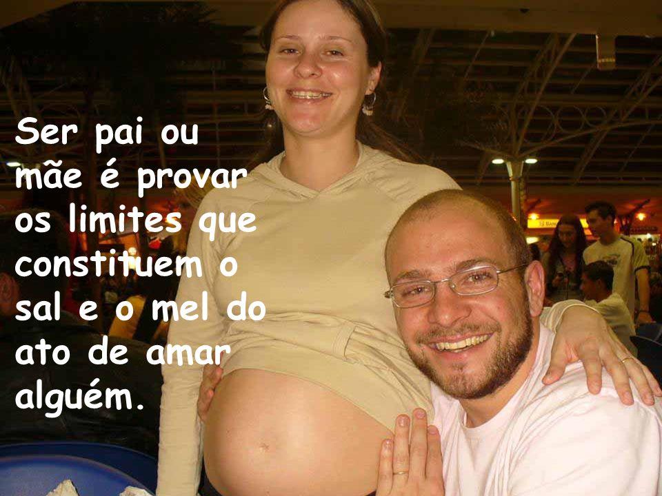 Ser pai ou mãe é provar os limites que constituem o sal e o mel do ato de amar alguém.