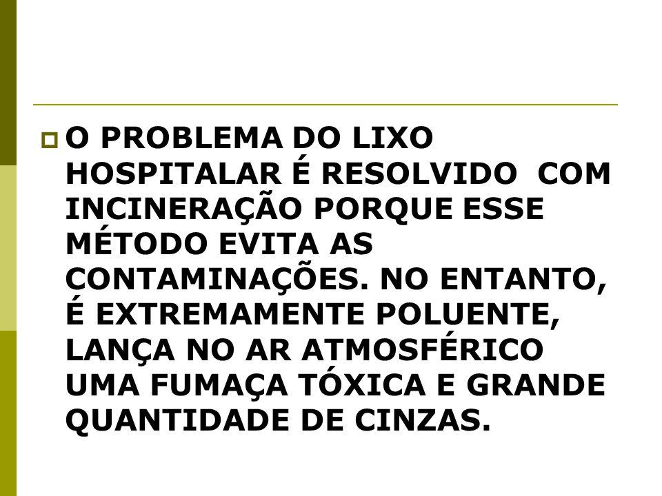 O PROBLEMA DO LIXO HOSPITALAR É RESOLVIDO COM INCINERAÇÃO PORQUE ESSE MÉTODO EVITA AS CONTAMINAÇÕES.