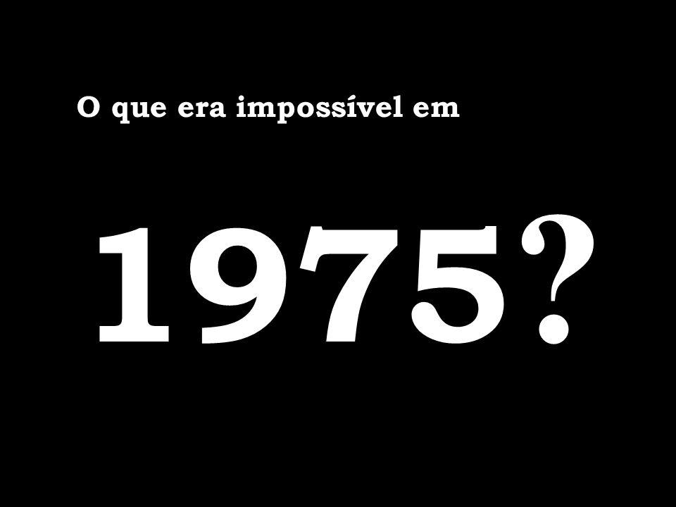 O que era impossível em 1975