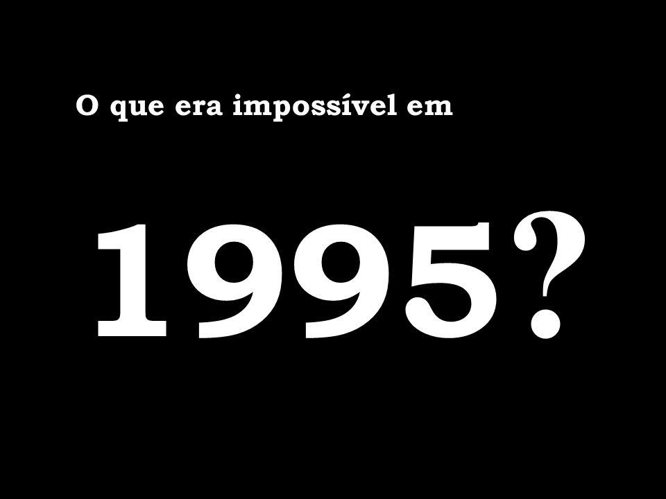O que era impossível em 1995