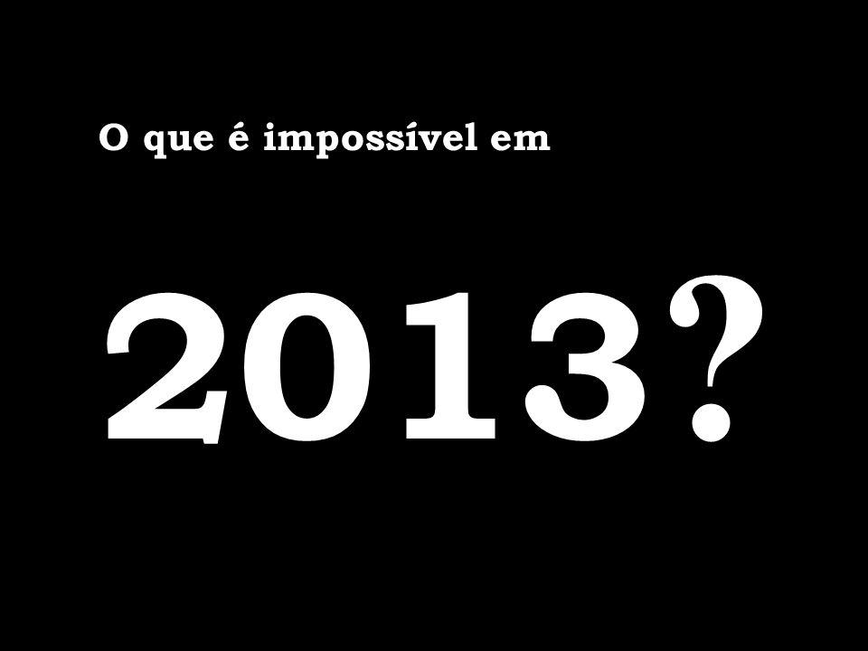O que é impossível em 2013