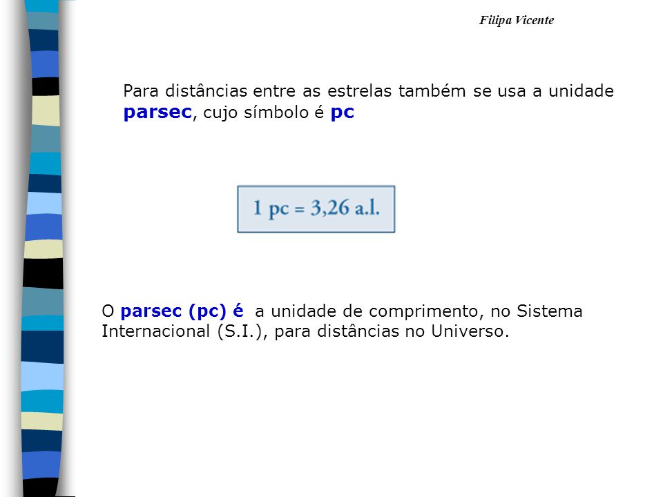 Para distâncias entre as estrelas também se usa a unidade parsec, cujo símbolo é pc