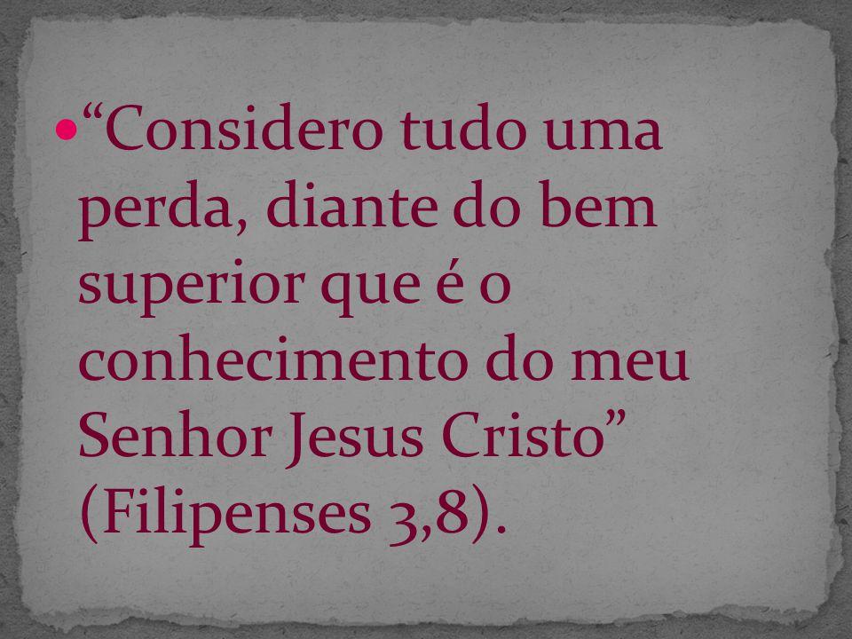 Considero tudo uma perda, diante do bem superior que é o conhecimento do meu Senhor Jesus Cristo (Filipenses 3,8).