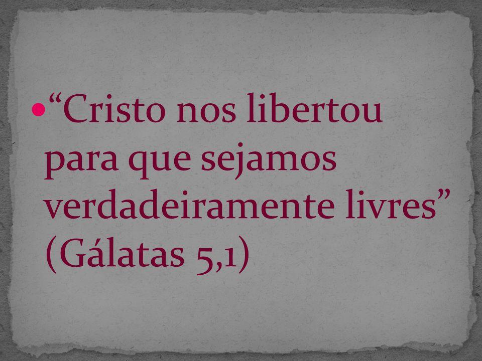 Cristo nos libertou para que sejamos verdadeiramente livres (Gálatas 5,1)