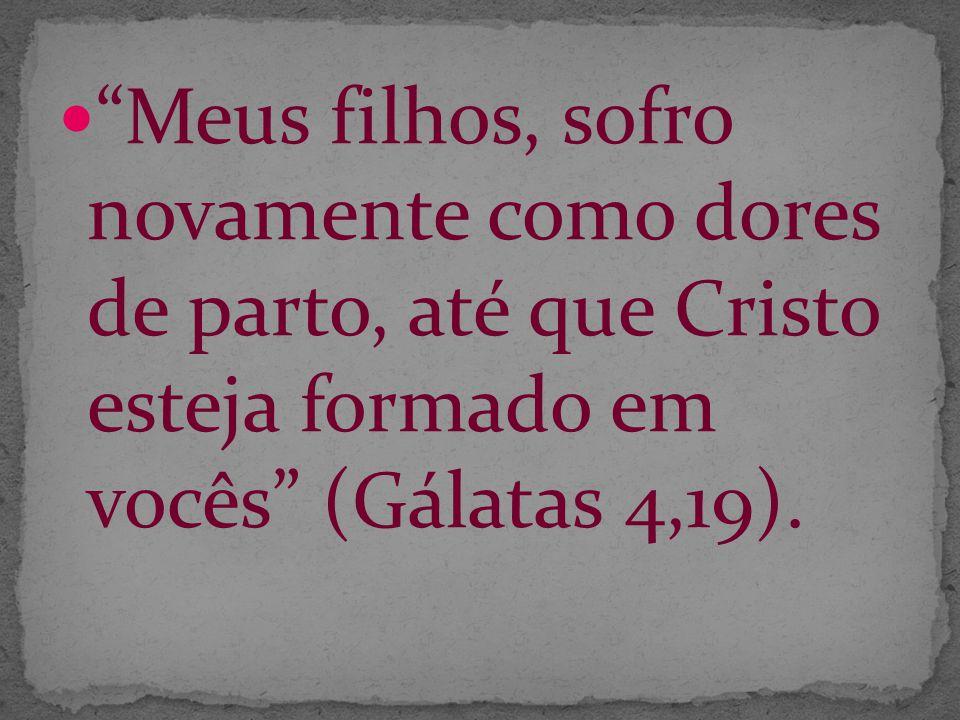 Meus filhos, sofro novamente como dores de parto, até que Cristo esteja formado em vocês (Gálatas 4,19).