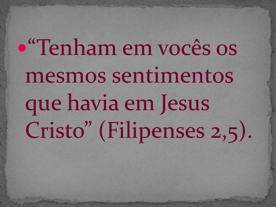 Tenham em vocês os mesmos sentimentos que havia em Jesus Cristo (Filipenses 2,5).