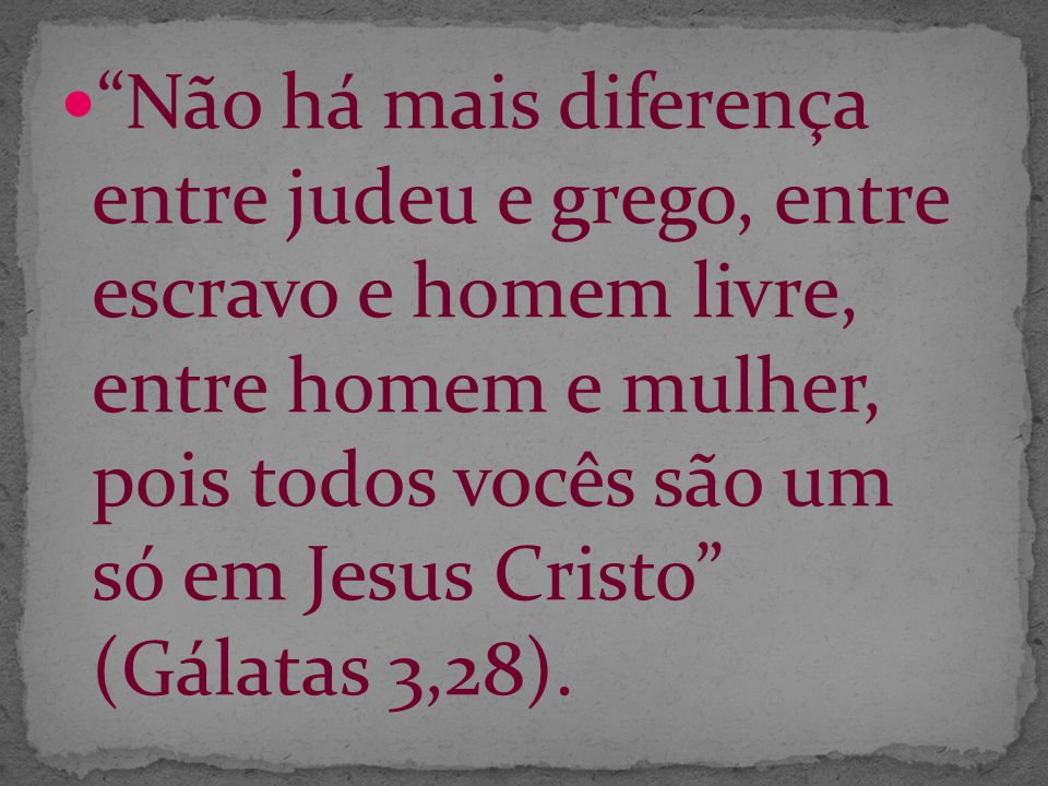 Não há mais diferença entre judeu e grego, entre escravo e homem livre, entre homem e mulher, pois todos vocês são um só em Jesus Cristo (Gálatas 3,28).