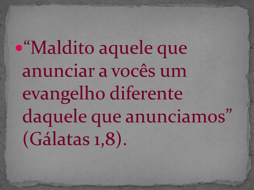 Maldito aquele que anunciar a vocês um evangelho diferente daquele que anunciamos (Gálatas 1,8).