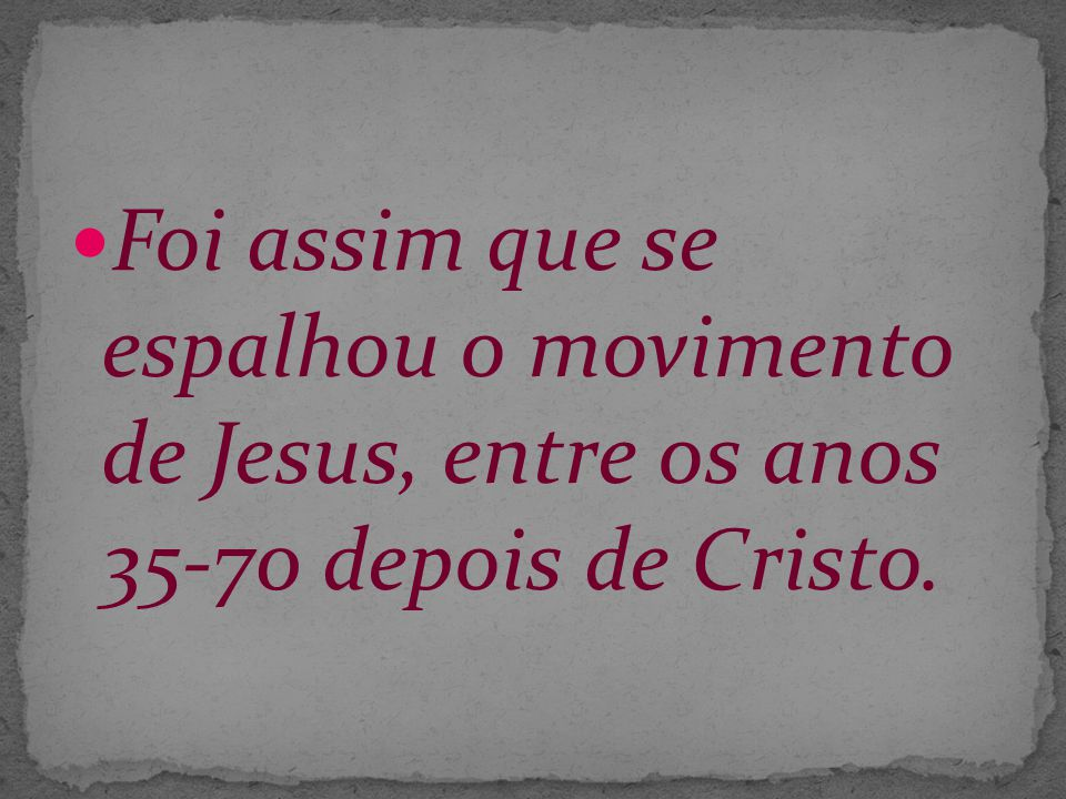 Foi assim que se espalhou o movimento de Jesus, entre os anos 35-70 depois de Cristo.