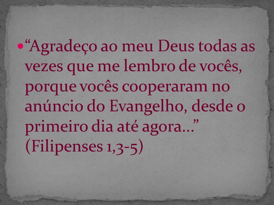 Agradeço ao meu Deus todas as vezes que me lembro de vocês, porque vocês cooperaram no anúncio do Evangelho, desde o primeiro dia até agora... (Filipenses 1,3-5)