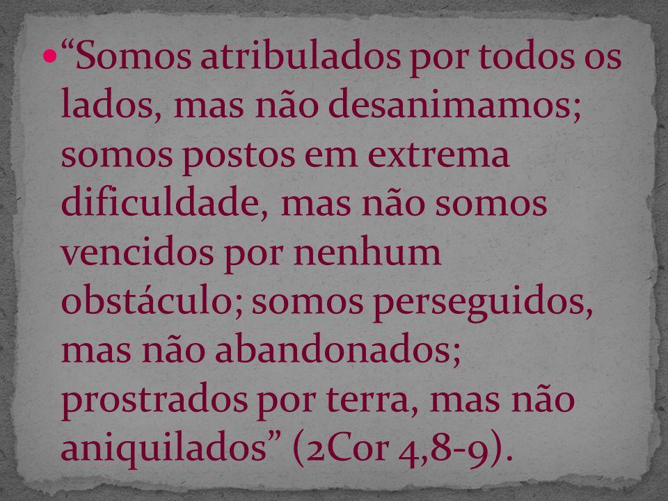 Somos atribulados por todos os lados, mas não desanimamos; somos postos em extrema dificuldade, mas não somos vencidos por nenhum obstáculo; somos perseguidos, mas não abandonados; prostrados por terra, mas não aniquilados (2Cor 4,8-9).