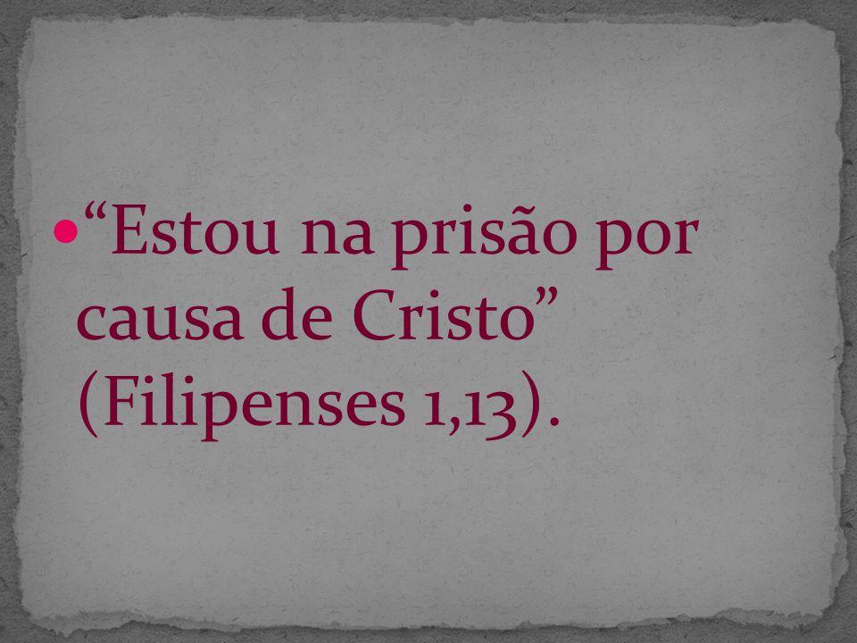 Estou na prisão por causa de Cristo (Filipenses 1,13).
