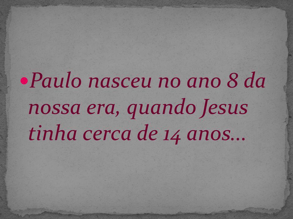 Paulo nasceu no ano 8 da nossa era, quando Jesus tinha cerca de 14 anos...