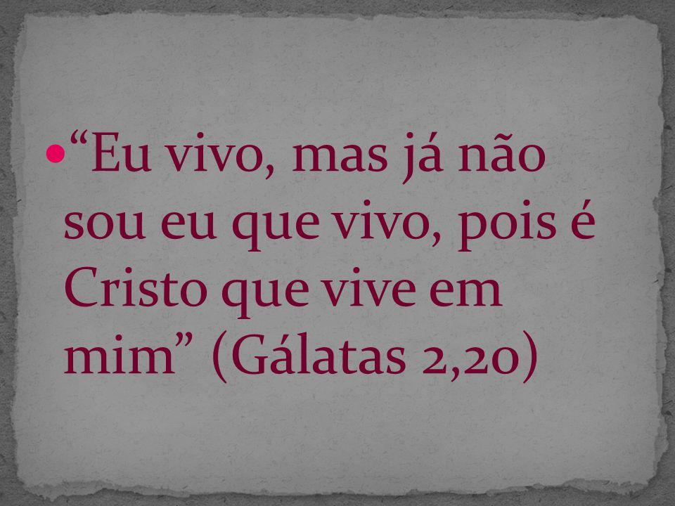 Eu vivo, mas já não sou eu que vivo, pois é Cristo que vive em mim (Gálatas 2,20)