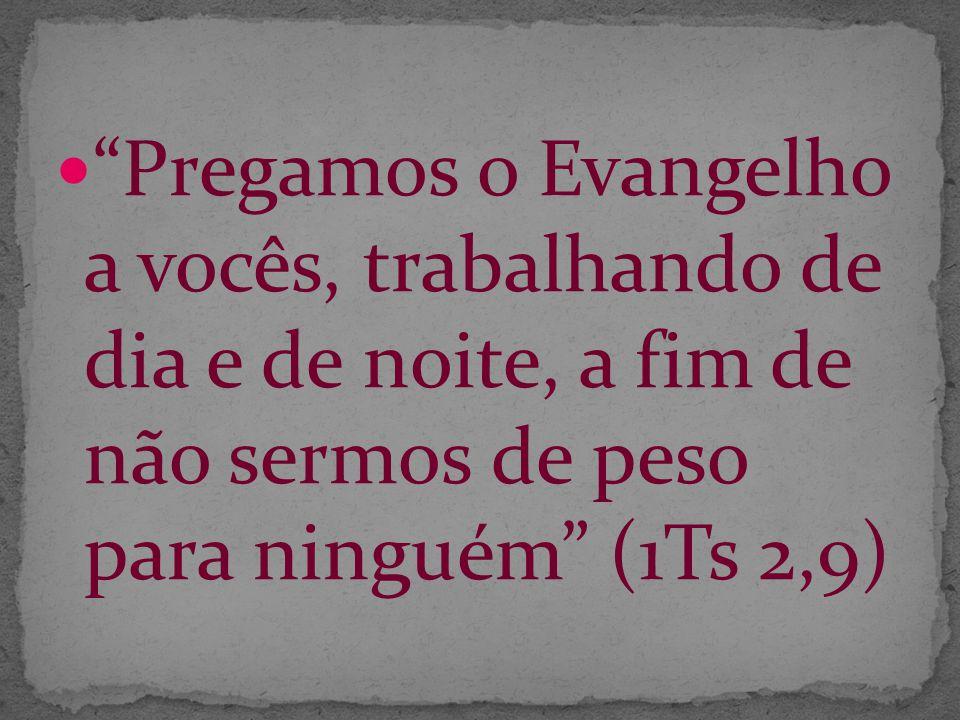 Pregamos o Evangelho a vocês, trabalhando de dia e de noite, a fim de não sermos de peso para ninguém (1Ts 2,9)
