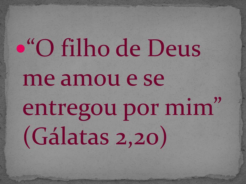 O filho de Deus me amou e se entregou por mim (Gálatas 2,20)