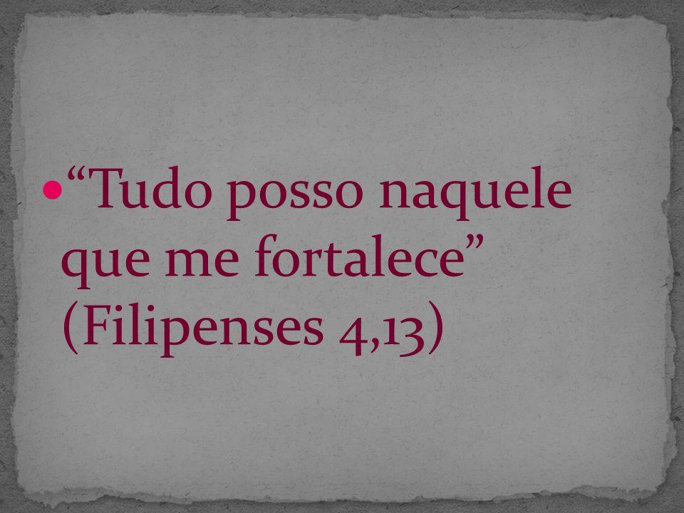 Tudo posso naquele que me fortalece (Filipenses 4,13)