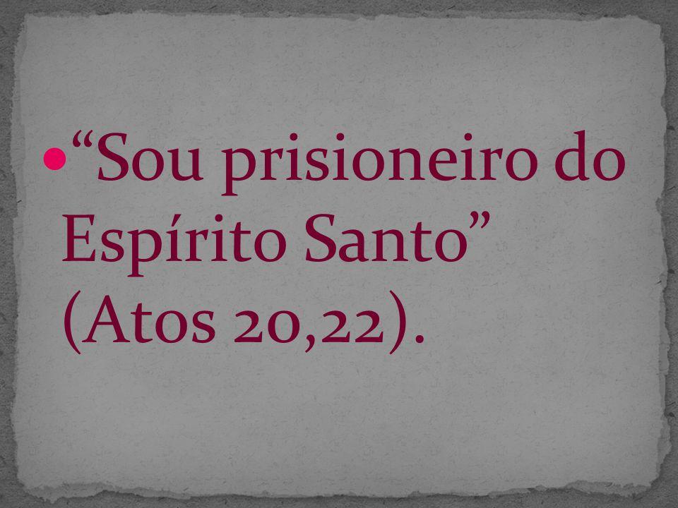 Sou prisioneiro do Espírito Santo (Atos 20,22).