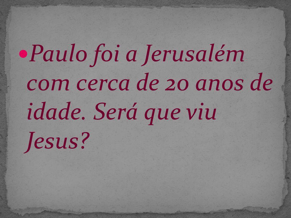 Paulo foi a Jerusalém com cerca de 20 anos de idade. Será que viu Jesus