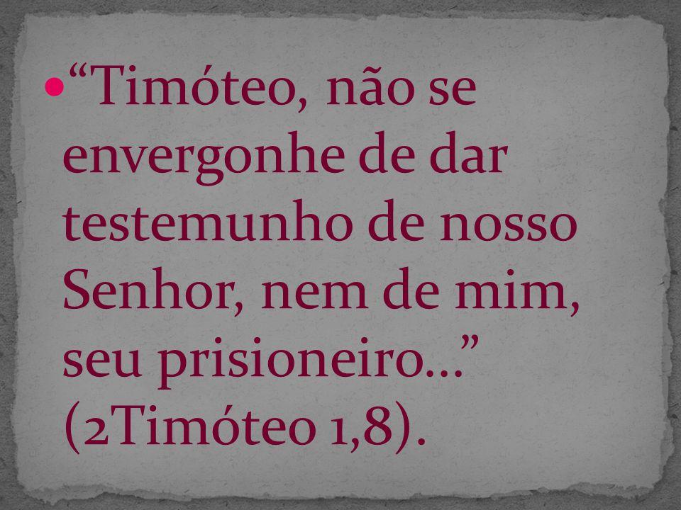 Timóteo, não se envergonhe de dar testemunho de nosso Senhor, nem de mim, seu prisioneiro... (2Timóteo 1,8).