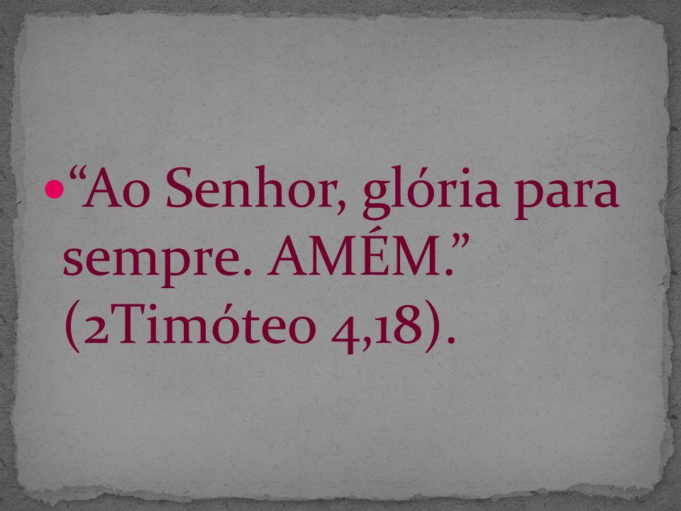 Ao Senhor, glória para sempre. AMÉM. (2Timóteo 4,18).