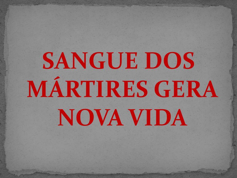 SANGUE DOS MÁRTIRES GERA NOVA VIDA