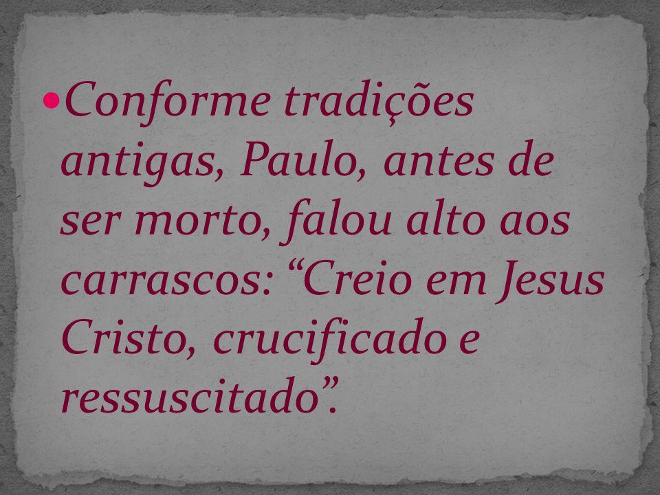 Conforme tradições antigas, Paulo, antes de ser morto, falou alto aos carrascos: Creio em Jesus Cristo, crucificado e ressuscitado .