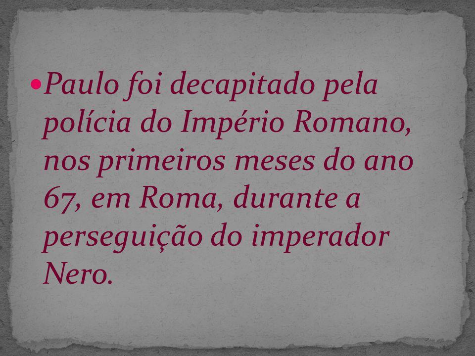 Paulo foi decapitado pela polícia do Império Romano, nos primeiros meses do ano 67, em Roma, durante a perseguição do imperador Nero.