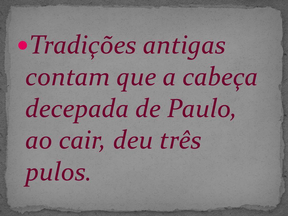 Tradições antigas contam que a cabeça decepada de Paulo, ao cair, deu três pulos.