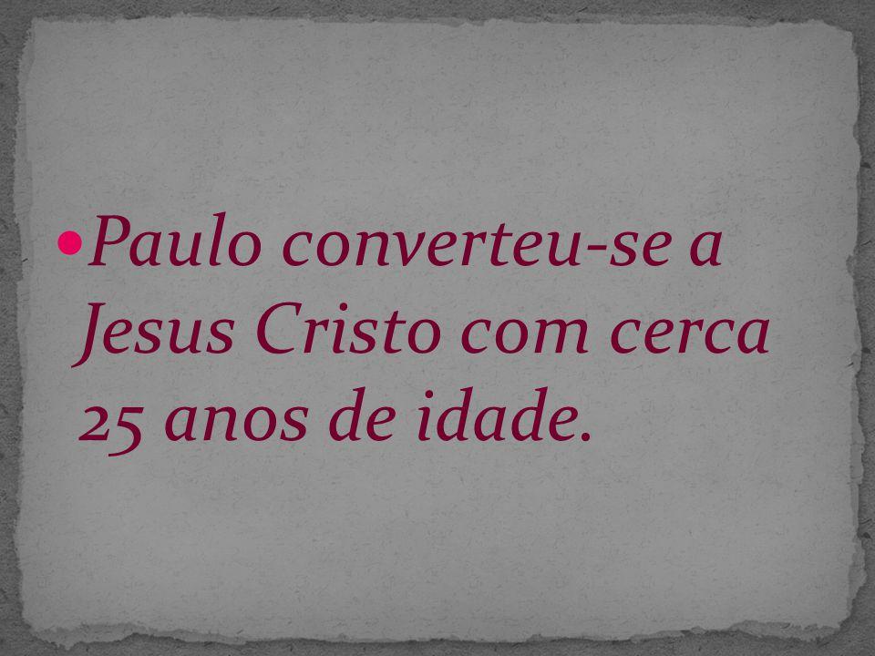 Paulo converteu-se a Jesus Cristo com cerca 25 anos de idade.
