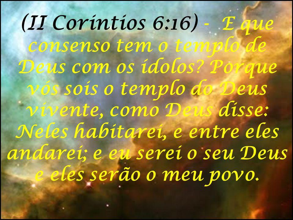 (II Corintios 6:16) - E que consenso tem o templo de Deus com os ídolos.