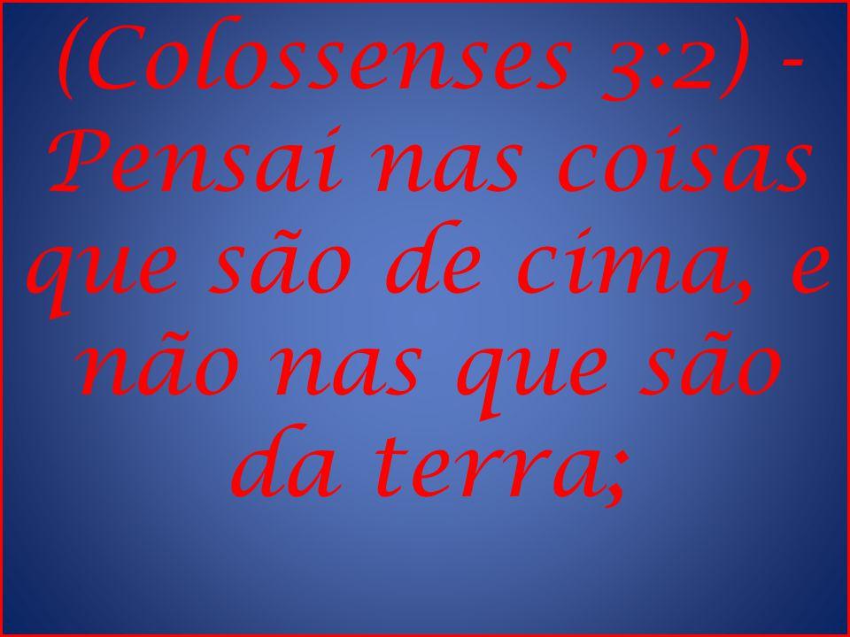 (Colossenses 3:2) - Pensai nas coisas que são de cima, e não nas que são da terra;