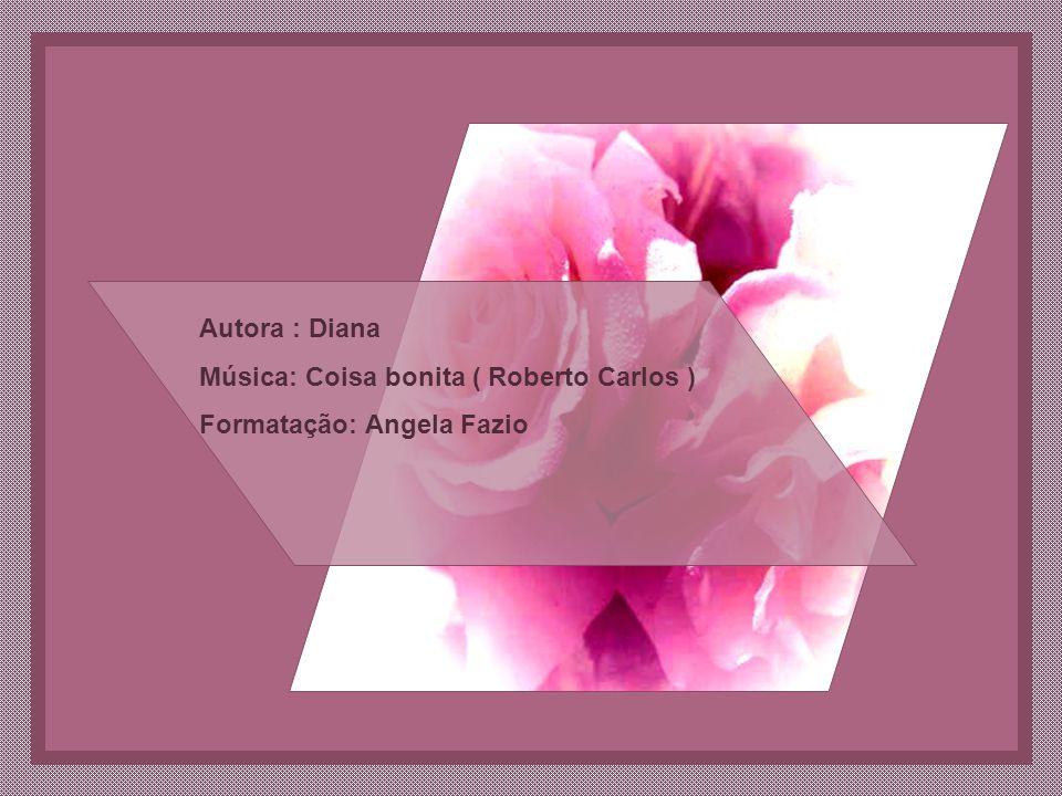 Autora : Diana Música: Coisa bonita ( Roberto Carlos ) Formatação: Angela Fazio