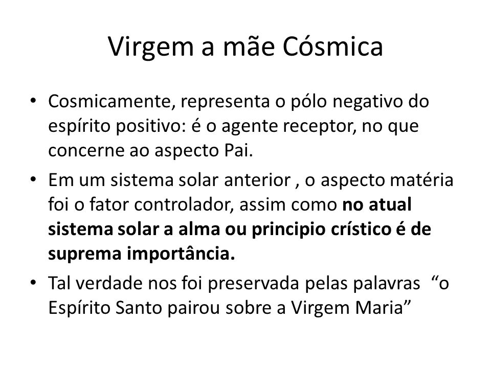 Virgem a mãe Cósmica Cosmicamente, representa o pólo negativo do espírito positivo: é o agente receptor, no que concerne ao aspecto Pai.